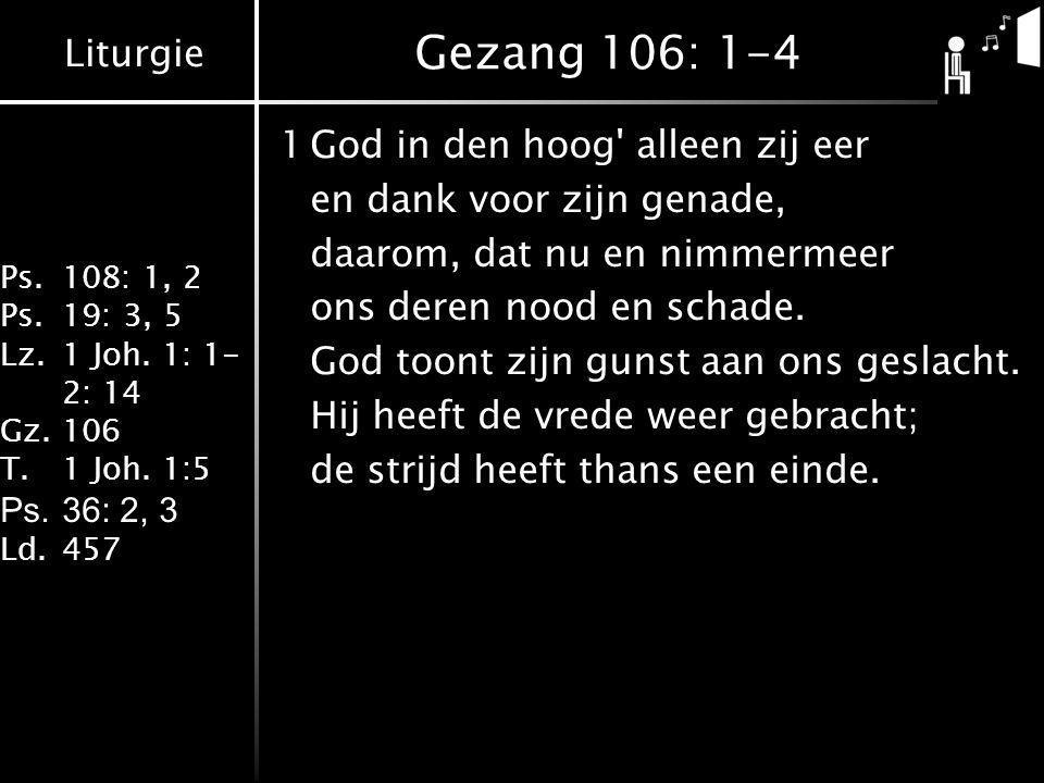Liturgie Ps.108: 1, 2 Ps.19: 3, 5 Lz.1 Joh. 1: 1- 2: 14 Gz.106 T.1 Joh. 1:5 Ps.36: 2, 3 Ld.457 Gezang 106: 1-4 1God in den hoog' alleen zij eer en dan