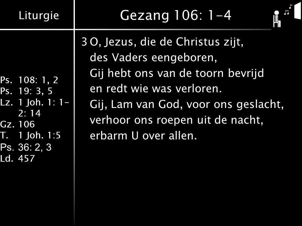 Liturgie Ps.108: 1, 2 Ps.19: 3, 5 Lz.1 Joh. 1: 1- 2: 14 Gz.106 T.1 Joh. 1:5 Ps.36: 2, 3 Ld.457 Gezang 106: 1-4 3O, Jezus, die de Christus zijt, des Va