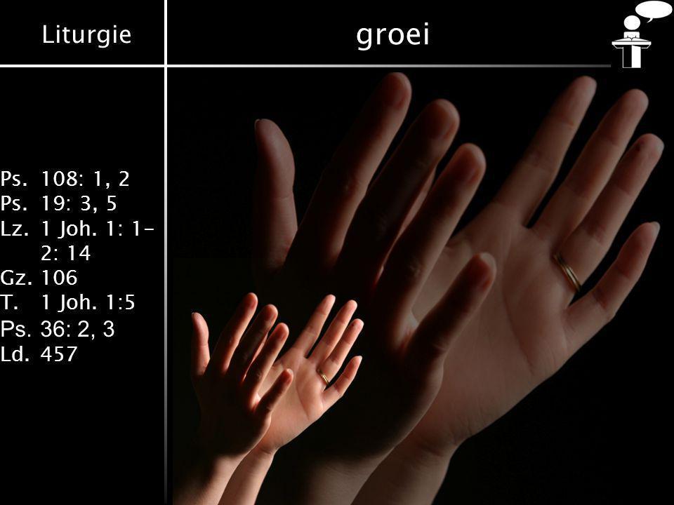 Liturgie Ps.108: 1, 2 Ps.19: 3, 5 Lz.1 Joh. 1: 1- 2: 14 Gz.106 T.1 Joh. 1:5 Ps.36: 2, 3 Ld.457 groei