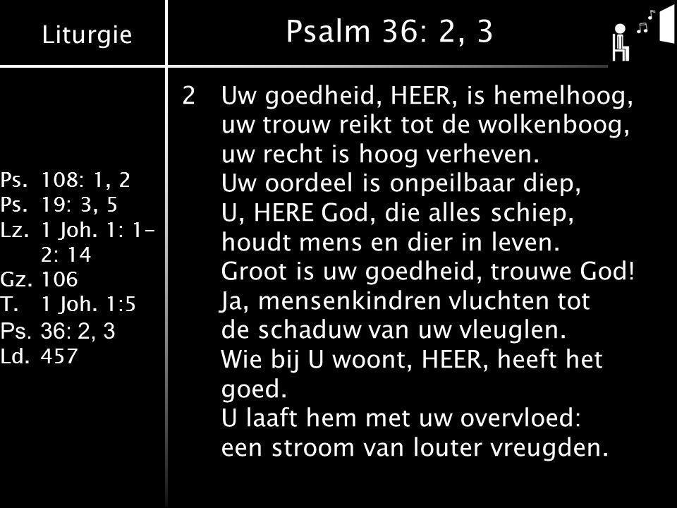 Liturgie Ps.108: 1, 2 Ps.19: 3, 5 Lz.1 Joh. 1: 1- 2: 14 Gz.106 T.1 Joh. 1:5 Ps.36: 2, 3 Ld.457 Psalm 36: 2, 3 2Uw goedheid, HEER, is hemelhoog, uw tro