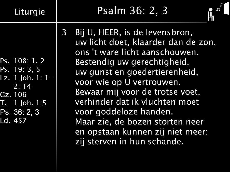 Liturgie Ps.108: 1, 2 Ps.19: 3, 5 Lz.1 Joh. 1: 1- 2: 14 Gz.106 T.1 Joh. 1:5 Ps.36: 2, 3 Ld.457 Psalm 36: 2, 3 3Bij U, HEER, is de levensbron, uw licht