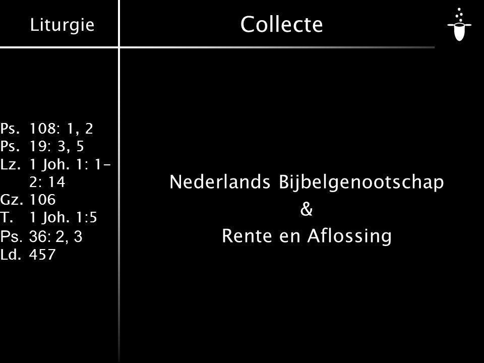 Liturgie Ps.108: 1, 2 Ps.19: 3, 5 Lz.1 Joh. 1: 1- 2: 14 Gz.106 T.1 Joh. 1:5 Ps.36: 2, 3 Ld.457 Collecte Nederlands Bijbelgenootschap & Rente en Afloss