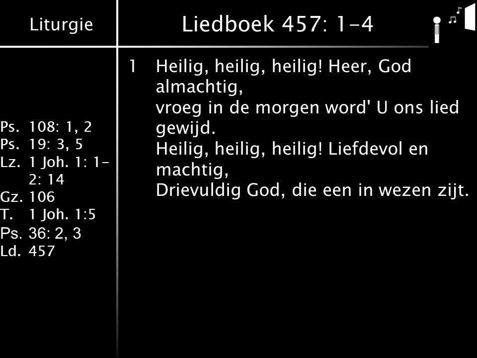 Liturgie Ps.108: 1, 2 Ps.19: 3, 5 Lz.1 Joh. 1: 1- 2: 14 Gz.106 T.1 Joh. 1:5 Ps.36: 2, 3 Ld.457 Liedboek 457: 1-4 1Heilig, heilig, heilig! Heer, God al