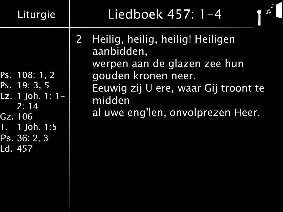 Liturgie Ps.108: 1, 2 Ps.19: 3, 5 Lz.1 Joh. 1: 1- 2: 14 Gz.106 T.1 Joh. 1:5 Ps.36: 2, 3 Ld.457 Liedboek 457: 1-4 2Heilig, heilig, heilig! Heiligen aan