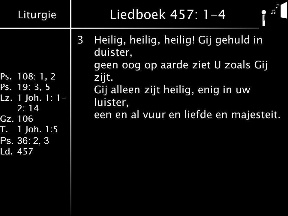 Liturgie Ps.108: 1, 2 Ps.19: 3, 5 Lz.1 Joh. 1: 1- 2: 14 Gz.106 T.1 Joh. 1:5 Ps.36: 2, 3 Ld.457 Liedboek 457: 1-4 3Heilig, heilig, heilig! Gij gehuld i