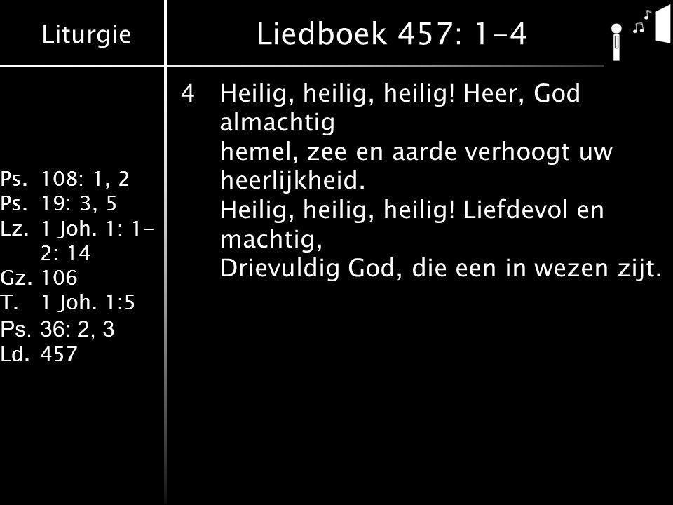 Liturgie Ps.108: 1, 2 Ps.19: 3, 5 Lz.1 Joh. 1: 1- 2: 14 Gz.106 T.1 Joh. 1:5 Ps.36: 2, 3 Ld.457 Liedboek 457: 1-4 4Heilig, heilig, heilig! Heer, God al