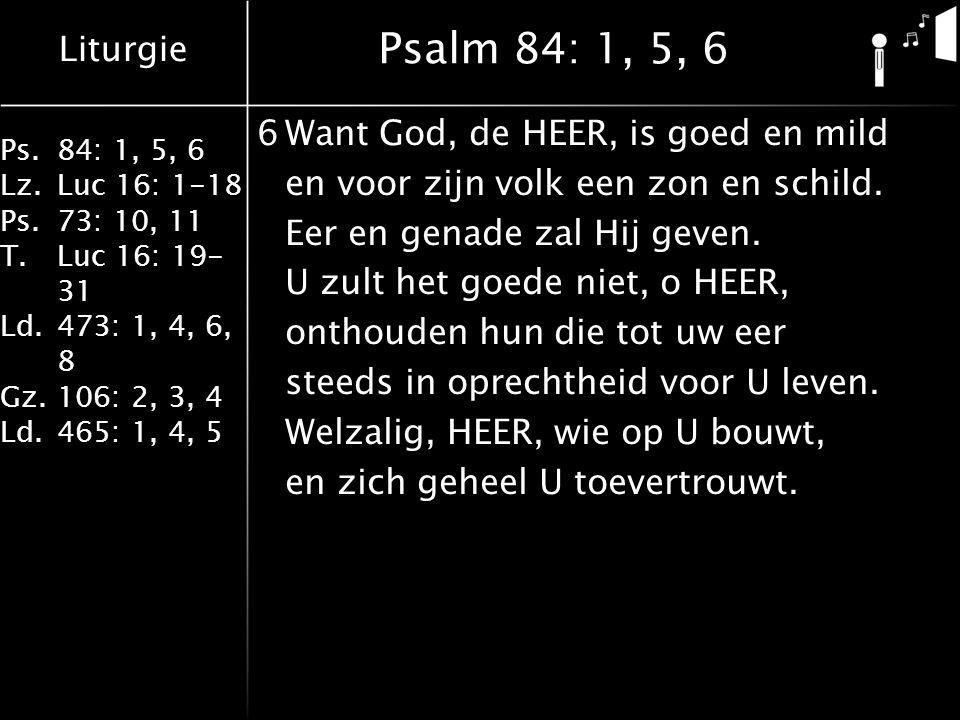 Liturgie Ps.84: 1, 5, 6 Lz.Luc 16: 1-18 Ps.73: 10, 11 T.Luc 16: 19- 31 Ld.473: 1, 4, 6, 8 Gz.106: 2, 3, 4 Ld.465: 1, 4, 5 Psalm 84: 1, 5, 6 6Want God, de HEER, is goed en mild en voor zijn volk een zon en schild.