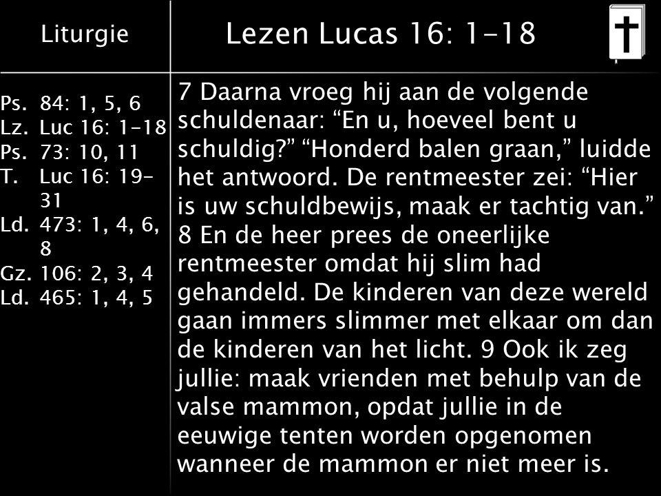 Liturgie Ps.84: 1, 5, 6 Lz.Luc 16: 1-18 Ps.73: 10, 11 T.Luc 16: 19- 31 Ld.473: 1, 4, 6, 8 Gz.106: 2, 3, 4 Ld.465: 1, 4, 5 Lezen Lucas 16: 1-18 7 Daarna vroeg hij aan de volgende schuldenaar: En u, hoeveel bent u schuldig? Honderd balen graan, luidde het antwoord.