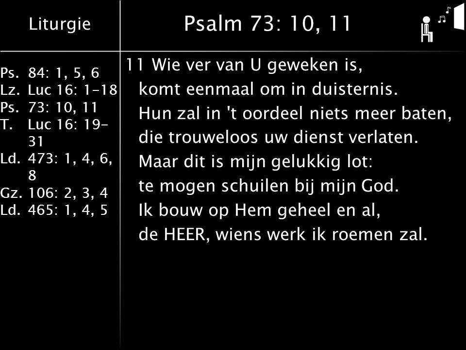 Liturgie Ps.84: 1, 5, 6 Lz.Luc 16: 1-18 Ps.73: 10, 11 T.Luc 16: 19- 31 Ld.473: 1, 4, 6, 8 Gz.106: 2, 3, 4 Ld.465: 1, 4, 5 Psalm 73: 10, 11 11Wie ver van U geweken is, komt eenmaal om in duisternis.