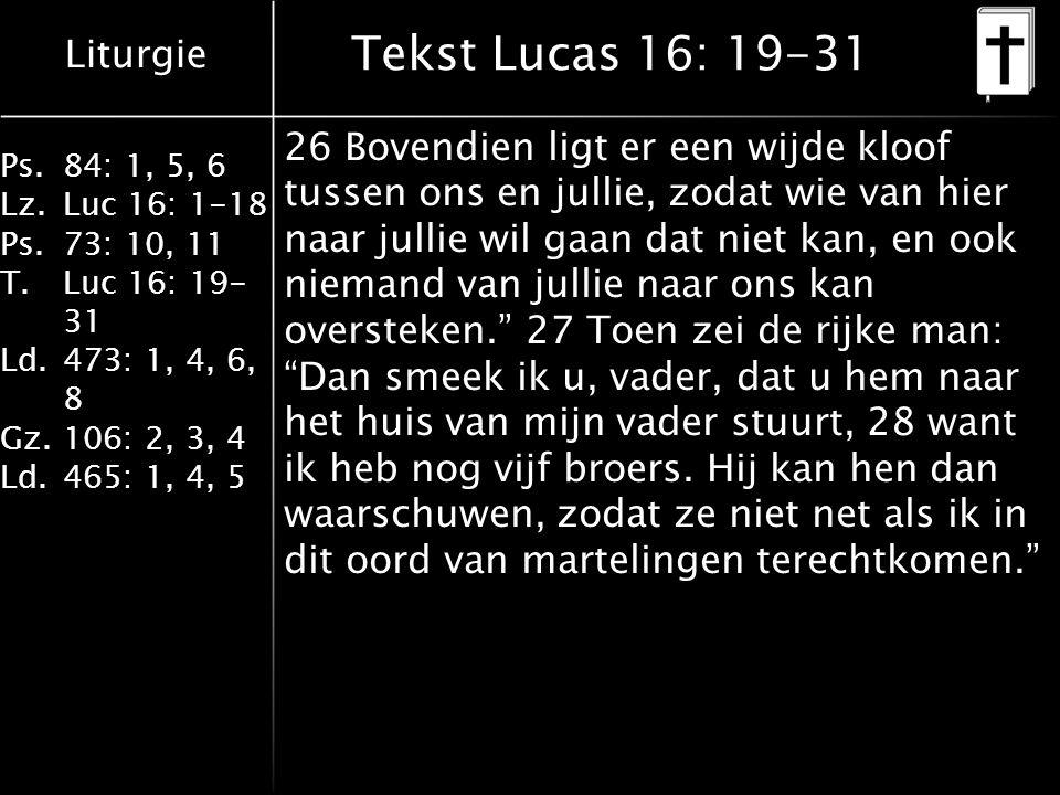 Liturgie Ps.84: 1, 5, 6 Lz.Luc 16: 1-18 Ps.73: 10, 11 T.Luc 16: 19- 31 Ld.473: 1, 4, 6, 8 Gz.106: 2, 3, 4 Ld.465: 1, 4, 5 Tekst Lucas 16: 19-31 26 Bovendien ligt er een wijde kloof tussen ons en jullie, zodat wie van hier naar jullie wil gaan dat niet kan, en ook niemand van jullie naar ons kan oversteken. 27 Toen zei de rijke man: Dan smeek ik u, vader, dat u hem naar het huis van mijn vader stuurt, 28 want ik heb nog vijf broers.