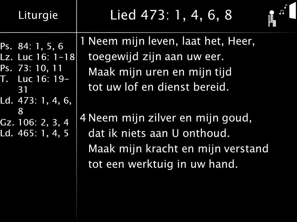 Liturgie Ps.84: 1, 5, 6 Lz.Luc 16: 1-18 Ps.73: 10, 11 T.Luc 16: 19- 31 Ld.473: 1, 4, 6, 8 Gz.106: 2, 3, 4 Ld.465: 1, 4, 5 Lied 473: 1, 4, 6, 8 1Neem mijn leven, laat het, Heer, toegewijd zijn aan uw eer.