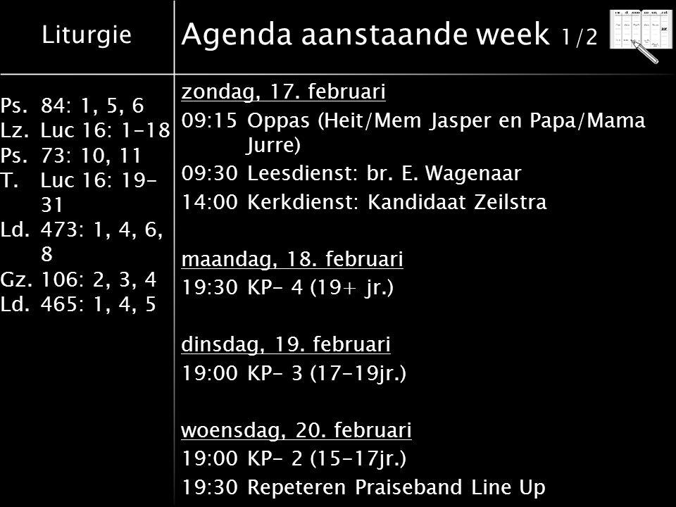 Liturgie Ps.84: 1, 5, 6 Lz.Luc 16: 1-18 Ps.73: 10, 11 T.Luc 16: 19- 31 Ld.473: 1, 4, 6, 8 Gz.106: 2, 3, 4 Ld.465: 1, 4, 5 Agenda aanstaande week 1/2 zondag, 17.