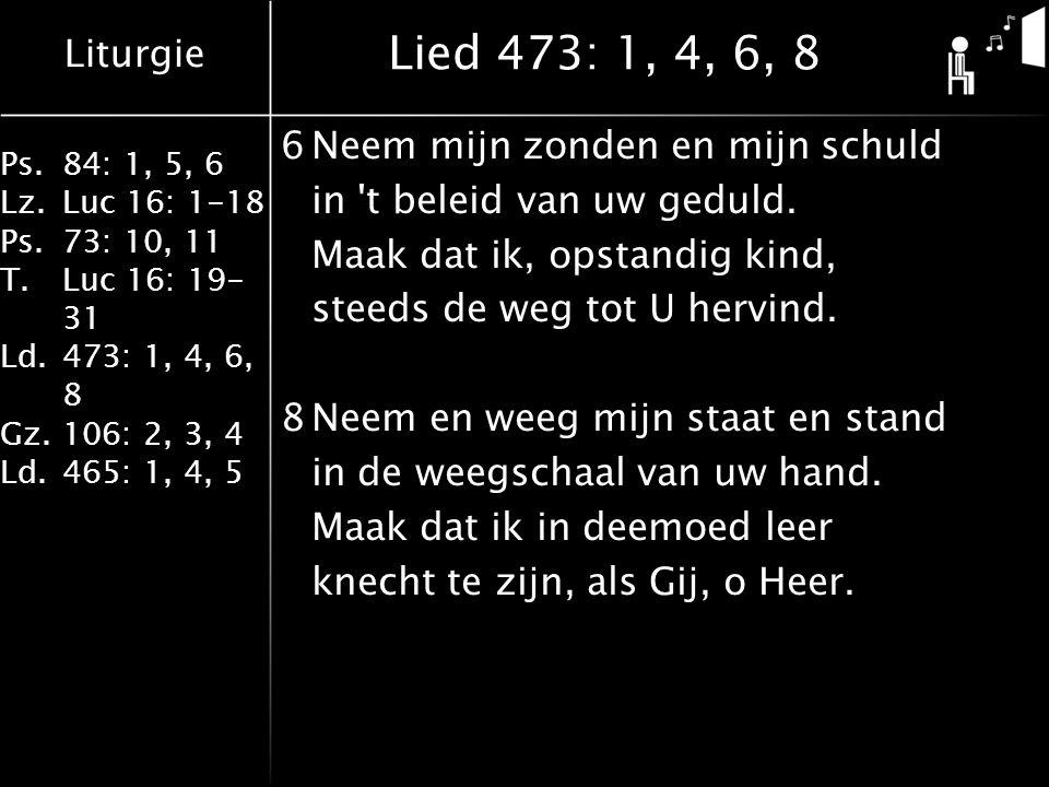 Liturgie Ps.84: 1, 5, 6 Lz.Luc 16: 1-18 Ps.73: 10, 11 T.Luc 16: 19- 31 Ld.473: 1, 4, 6, 8 Gz.106: 2, 3, 4 Ld.465: 1, 4, 5 Lied 473: 1, 4, 6, 8 6Neem mijn zonden en mijn schuld in t beleid van uw geduld.