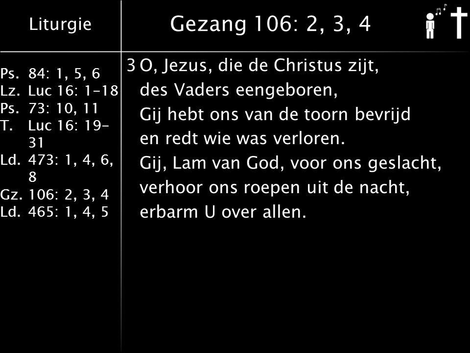 Liturgie Ps.84: 1, 5, 6 Lz.Luc 16: 1-18 Ps.73: 10, 11 T.Luc 16: 19- 31 Ld.473: 1, 4, 6, 8 Gz.106: 2, 3, 4 Ld.465: 1, 4, 5 Gezang 106: 2, 3, 4 3O, Jezus, die de Christus zijt, des Vaders eengeboren, Gij hebt ons van de toorn bevrijd en redt wie was verloren.