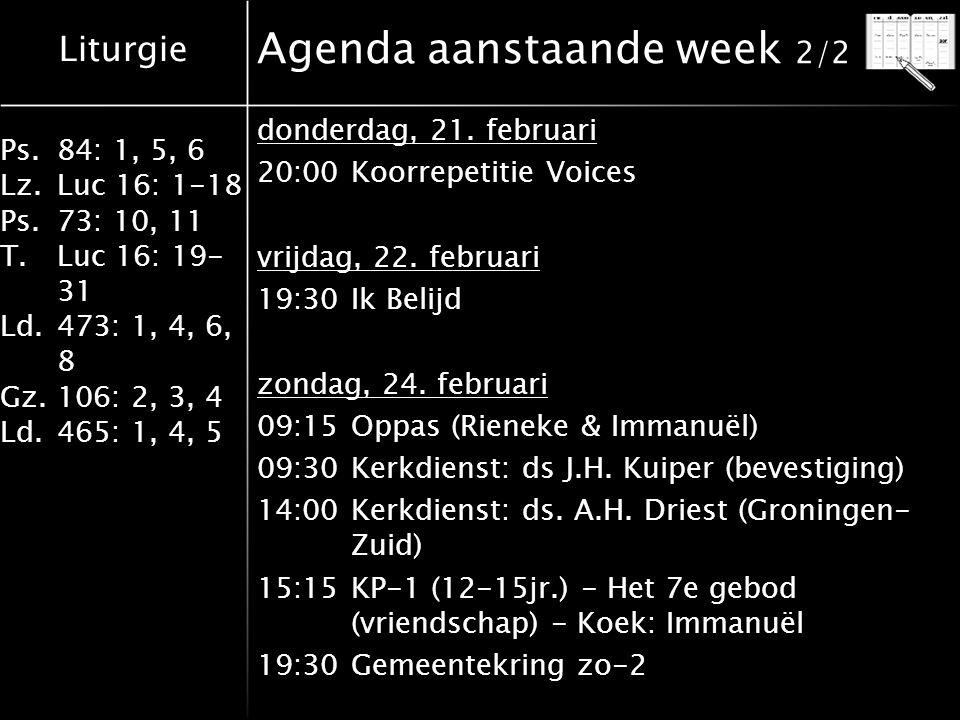 Liturgie Ps.84: 1, 5, 6 Lz.Luc 16: 1-18 Ps.73: 10, 11 T.Luc 16: 19- 31 Ld.473: 1, 4, 6, 8 Gz.106: 2, 3, 4 Ld.465: 1, 4, 5 Agenda aanstaande week 2/2 donderdag, 21.