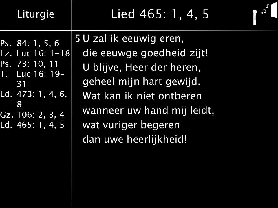 Liturgie Ps.84: 1, 5, 6 Lz.Luc 16: 1-18 Ps.73: 10, 11 T.Luc 16: 19- 31 Ld.473: 1, 4, 6, 8 Gz.106: 2, 3, 4 Ld.465: 1, 4, 5 Lied 465: 1, 4, 5 5U zal ik eeuwig eren, die eeuwge goedheid zijt.