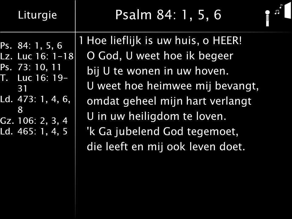 Liturgie Ps.84: 1, 5, 6 Lz.Luc 16: 1-18 Ps.73: 10, 11 T.Luc 16: 19- 31 Ld.473: 1, 4, 6, 8 Gz.106: 2, 3, 4 Ld.465: 1, 4, 5 Lied 465: 1, 4, 5 4O mocht ik U beminnen gelijk Gij mij bemint, laat heilge vrees van binnen mij leiden als uw kind.