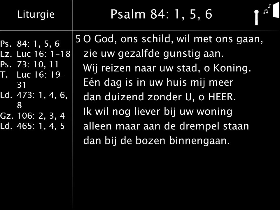 Liturgie Ps.84: 1, 5, 6 Lz.Luc 16: 1-18 Ps.73: 10, 11 T.Luc 16: 19- 31 Ld.473: 1, 4, 6, 8 Gz.106: 2, 3, 4 Ld.465: 1, 4, 5 Psalm 84: 1, 5, 6 5O God, ons schild, wil met ons gaan, zie uw gezalfde gunstig aan.