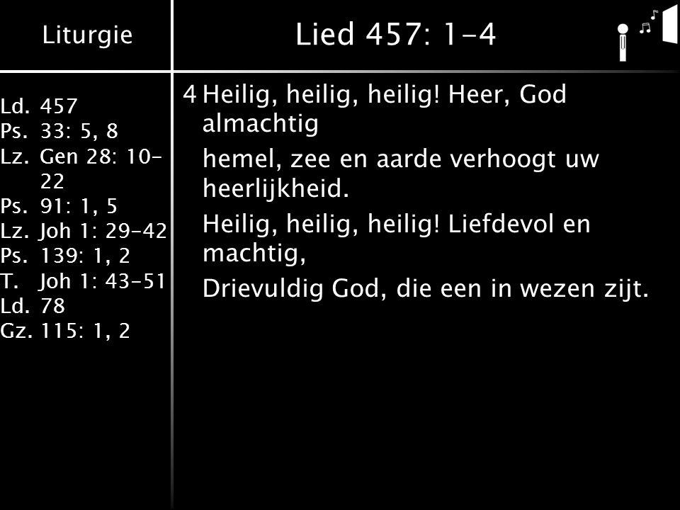 Liturgie Ld.457 Ps.33: 5, 8 Lz.Gen 28: 10- 22 Ps.91: 1, 5 Lz.Joh 1: 29-42 Ps.139: 1, 2 T.Joh 1: 43-51 Ld.78 Gz.115: 1, 2 Lied 457: 1-4 4Heilig, heilig, heilig.