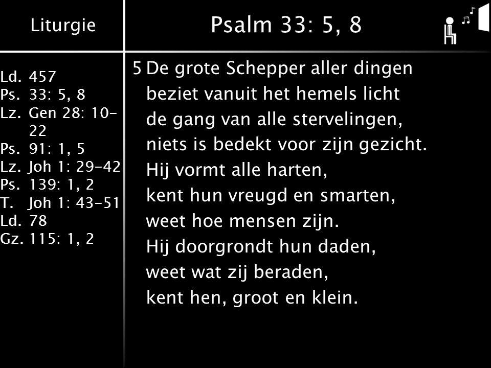 Liturgie Ld.457 Ps.33: 5, 8 Lz.Gen 28: 10- 22 Ps.91: 1, 5 Lz.Joh 1: 29-42 Ps.139: 1, 2 T.Joh 1: 43-51 Ld.78 Gz.115: 1, 2 Psalm 33: 5, 8 5De grote Schepper aller dingen beziet vanuit het hemels licht de gang van alle stervelingen, niets is bedekt voor zijn gezicht.