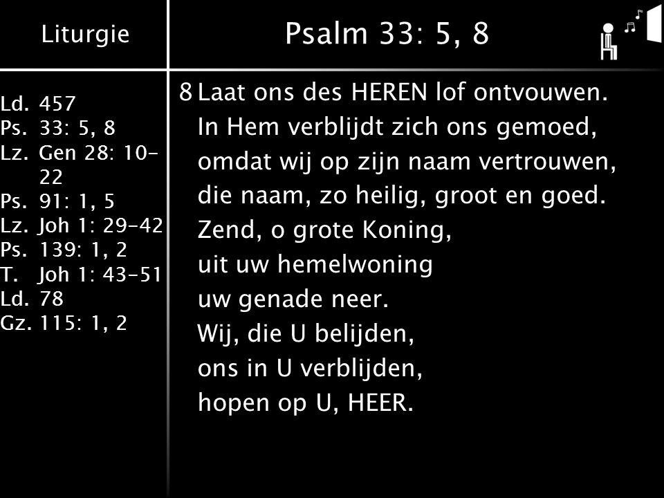 Liturgie Ld.457 Ps.33: 5, 8 Lz.Gen 28: 10- 22 Ps.91: 1, 5 Lz.Joh 1: 29-42 Ps.139: 1, 2 T.Joh 1: 43-51 Ld.78 Gz.115: 1, 2 Psalm 33: 5, 8 8Laat ons des HEREN lof ontvouwen.