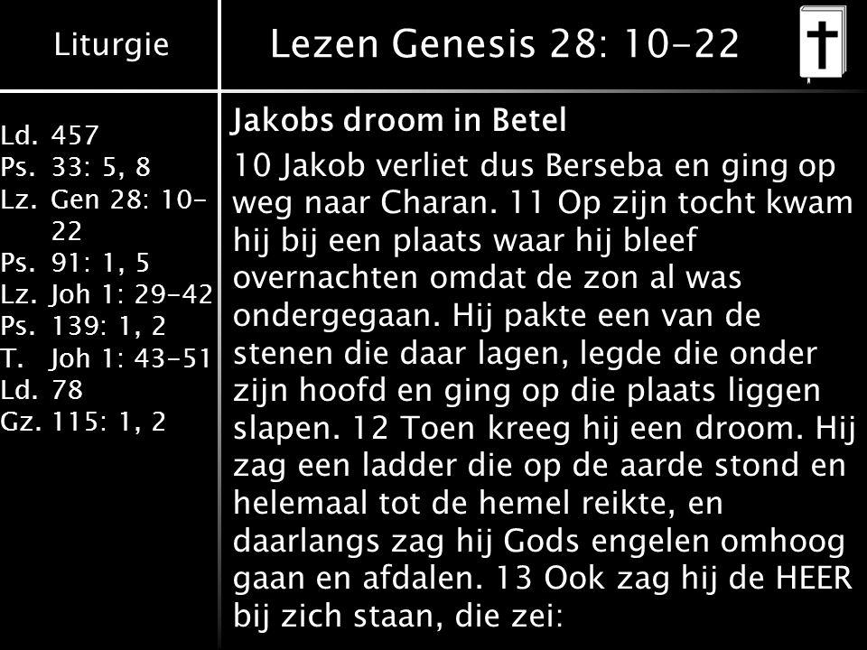 Liturgie Ld.457 Ps.33: 5, 8 Lz.Gen 28: 10- 22 Ps.91: 1, 5 Lz.Joh 1: 29-42 Ps.139: 1, 2 T.Joh 1: 43-51 Ld.78 Gz.115: 1, 2 Lezen Genesis 28: 10-22 Jakobs droom in Betel 10 Jakob verliet dus Berseba en ging op weg naar Charan.