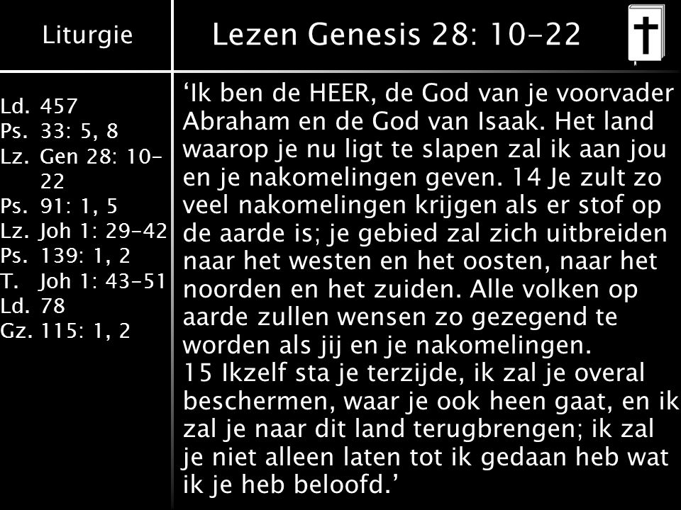 Liturgie Ld.457 Ps.33: 5, 8 Lz.Gen 28: 10- 22 Ps.91: 1, 5 Lz.Joh 1: 29-42 Ps.139: 1, 2 T.Joh 1: 43-51 Ld.78 Gz.115: 1, 2 Lezen Genesis 28: 10-22 'Ik ben de HEER, de God van je voorvader Abraham en de God van Isaak.
