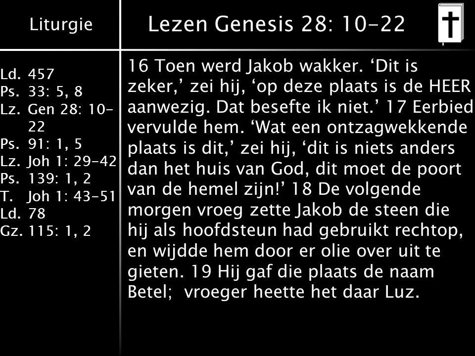 Liturgie Ld.457 Ps.33: 5, 8 Lz.Gen 28: 10- 22 Ps.91: 1, 5 Lz.Joh 1: 29-42 Ps.139: 1, 2 T.Joh 1: 43-51 Ld.78 Gz.115: 1, 2 Lezen Genesis 28: 10-22 16 Toen werd Jakob wakker.