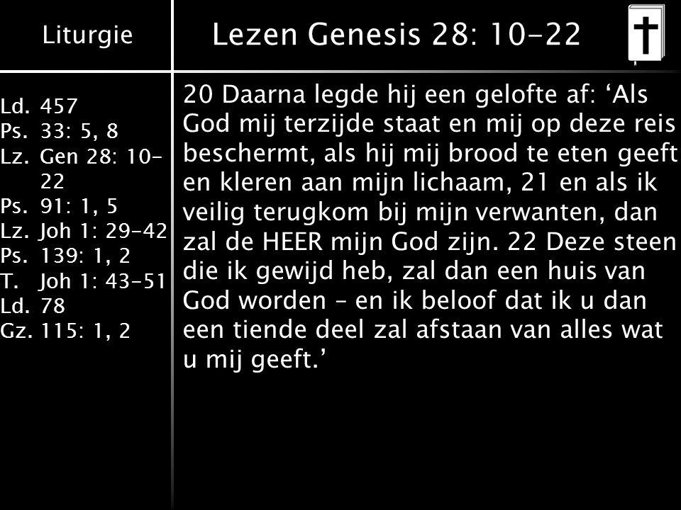 Liturgie Ld.457 Ps.33: 5, 8 Lz.Gen 28: 10- 22 Ps.91: 1, 5 Lz.Joh 1: 29-42 Ps.139: 1, 2 T.Joh 1: 43-51 Ld.78 Gz.115: 1, 2 Lezen Genesis 28: 10-22 20 Daarna legde hij een gelofte af: 'Als God mij terzijde staat en mij op deze reis beschermt, als hij mij brood te eten geeft en kleren aan mijn lichaam, 21 en als ik veilig terugkom bij mijn verwanten, dan zal de HEER mijn God zijn.