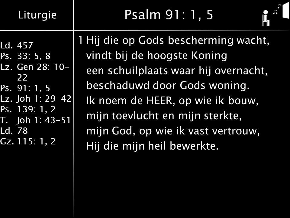 Liturgie Ld.457 Ps.33: 5, 8 Lz.Gen 28: 10- 22 Ps.91: 1, 5 Lz.Joh 1: 29-42 Ps.139: 1, 2 T.Joh 1: 43-51 Ld.78 Gz.115: 1, 2 Psalm 91: 1, 5 1Hij die op Gods bescherming wacht, vindt bij de hoogste Koning een schuilplaats waar hij overnacht, beschaduwd door Gods woning.