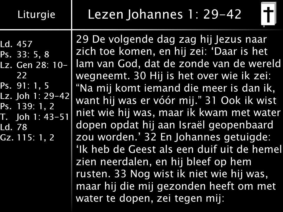 Liturgie Ld.457 Ps.33: 5, 8 Lz.Gen 28: 10- 22 Ps.91: 1, 5 Lz.Joh 1: 29-42 Ps.139: 1, 2 T.Joh 1: 43-51 Ld.78 Gz.115: 1, 2 Lezen Johannes 1: 29-42 29 De volgende dag zag hij Jezus naar zich toe komen, en hij zei: 'Daar is het lam van God, dat de zonde van de wereld wegneemt.