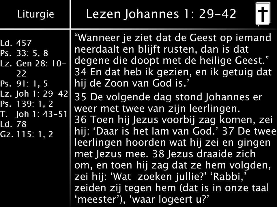 Liturgie Ld.457 Ps.33: 5, 8 Lz.Gen 28: 10- 22 Ps.91: 1, 5 Lz.Joh 1: 29-42 Ps.139: 1, 2 T.Joh 1: 43-51 Ld.78 Gz.115: 1, 2 Lezen Johannes 1: 29-42 Wanneer je ziet dat de Geest op iemand neerdaalt en blijft rusten, dan is dat degene die doopt met de heilige Geest. 34 En dat heb ik gezien, en ik getuig dat hij de Zoon van God is.' 35 De volgende dag stond Johannes er weer met twee van zijn leerlingen.