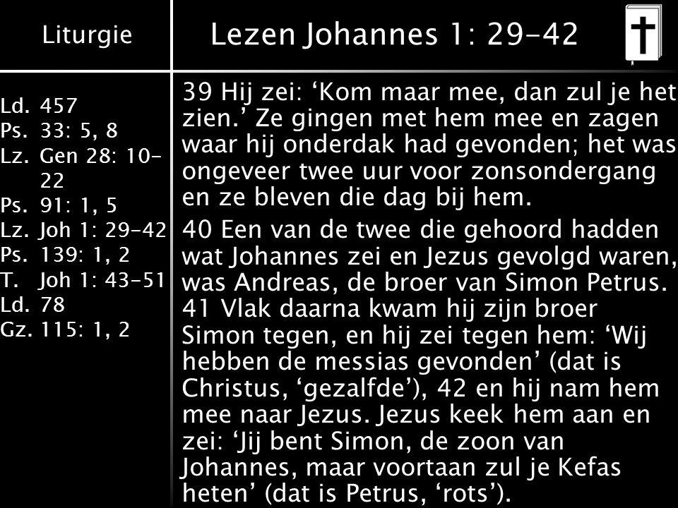 Liturgie Ld.457 Ps.33: 5, 8 Lz.Gen 28: 10- 22 Ps.91: 1, 5 Lz.Joh 1: 29-42 Ps.139: 1, 2 T.Joh 1: 43-51 Ld.78 Gz.115: 1, 2 Lezen Johannes 1: 29-42 39 Hij zei: 'Kom maar mee, dan zul je het zien.' Ze gingen met hem mee en zagen waar hij onderdak had gevonden; het was ongeveer twee uur voor zonsondergang en ze bleven die dag bij hem.
