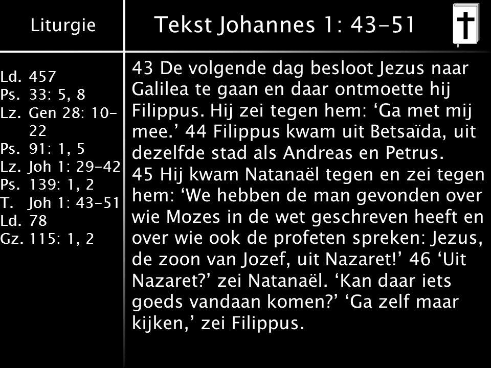 Liturgie Ld.457 Ps.33: 5, 8 Lz.Gen 28: 10- 22 Ps.91: 1, 5 Lz.Joh 1: 29-42 Ps.139: 1, 2 T.Joh 1: 43-51 Ld.78 Gz.115: 1, 2 Tekst Johannes 1: 43-51 43 De volgende dag besloot Jezus naar Galilea te gaan en daar ontmoette hij Filippus.