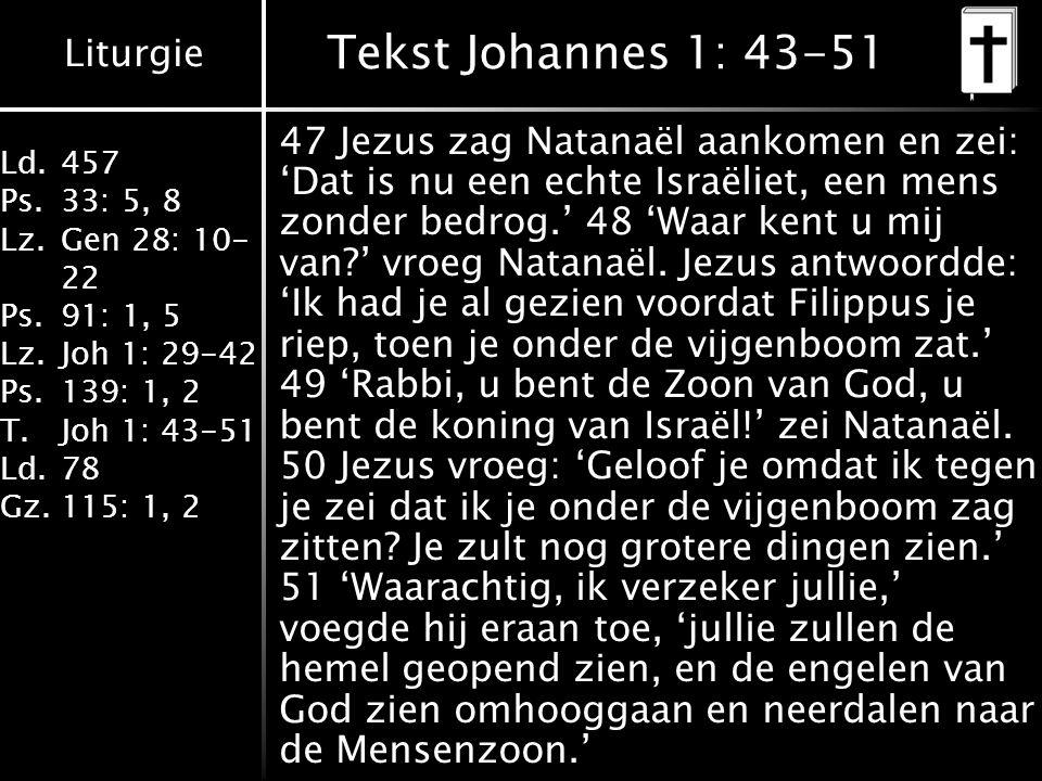 Liturgie Ld.457 Ps.33: 5, 8 Lz.Gen 28: 10- 22 Ps.91: 1, 5 Lz.Joh 1: 29-42 Ps.139: 1, 2 T.Joh 1: 43-51 Ld.78 Gz.115: 1, 2 Tekst Johannes 1: 43-51 47 Jezus zag Natanaël aankomen en zei: 'Dat is nu een echte Israëliet, een mens zonder bedrog.' 48 'Waar kent u mij van?' vroeg Natanaël.