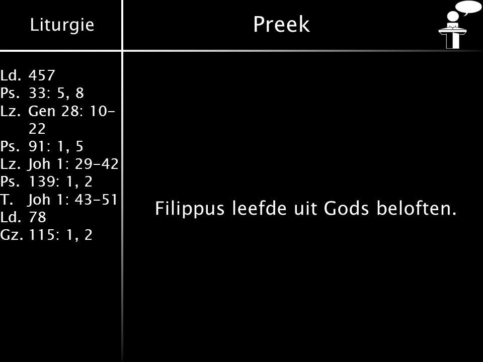 Liturgie Ld.457 Ps.33: 5, 8 Lz.Gen 28: 10- 22 Ps.91: 1, 5 Lz.Joh 1: 29-42 Ps.139: 1, 2 T.Joh 1: 43-51 Ld.78 Gz.115: 1, 2 Preek Filippus leefde uit Gods beloften.