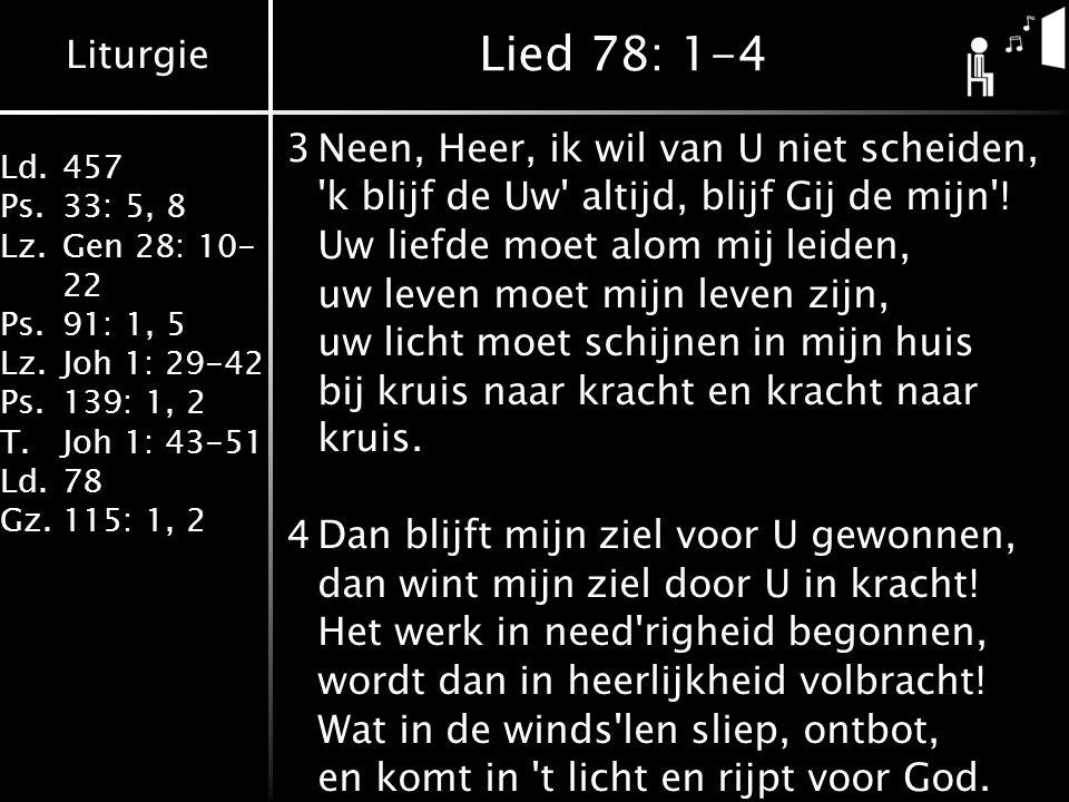 Liturgie Ld.457 Ps.33: 5, 8 Lz.Gen 28: 10- 22 Ps.91: 1, 5 Lz.Joh 1: 29-42 Ps.139: 1, 2 T.Joh 1: 43-51 Ld.78 Gz.115: 1, 2 Lied 78: 1-4 3Neen, Heer, ik wil van U niet scheiden, k blijf de Uw altijd, blijf Gij de mijn .