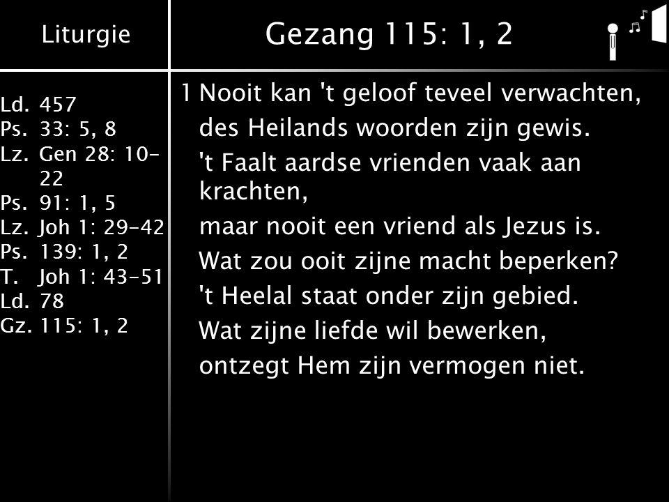 Liturgie Ld.457 Ps.33: 5, 8 Lz.Gen 28: 10- 22 Ps.91: 1, 5 Lz.Joh 1: 29-42 Ps.139: 1, 2 T.Joh 1: 43-51 Ld.78 Gz.115: 1, 2 Gezang 115: 1, 2 1Nooit kan t geloof teveel verwachten, des Heilands woorden zijn gewis.