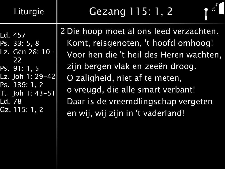 Liturgie Ld.457 Ps.33: 5, 8 Lz.Gen 28: 10- 22 Ps.91: 1, 5 Lz.Joh 1: 29-42 Ps.139: 1, 2 T.Joh 1: 43-51 Ld.78 Gz.115: 1, 2 Gezang 115: 1, 2 2Die hoop moet al ons leed verzachten.