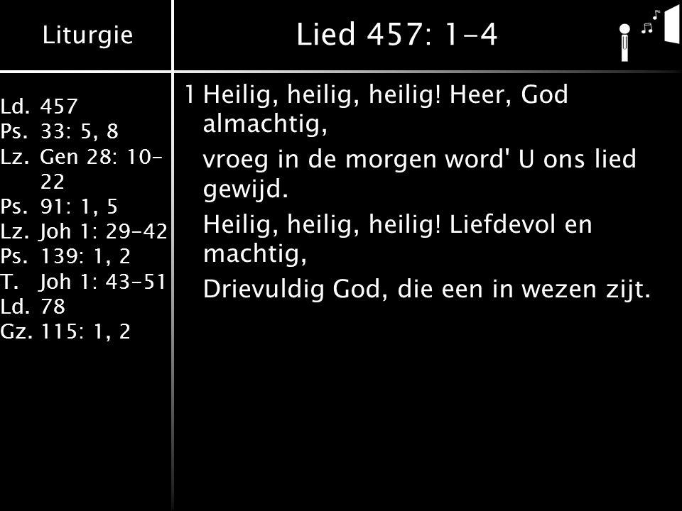 Liturgie Ld.457 Ps.33: 5, 8 Lz.Gen 28: 10- 22 Ps.91: 1, 5 Lz.Joh 1: 29-42 Ps.139: 1, 2 T.Joh 1: 43-51 Ld.78 Gz.115: 1, 2 Lied 457: 1-4 1Heilig, heilig, heilig.