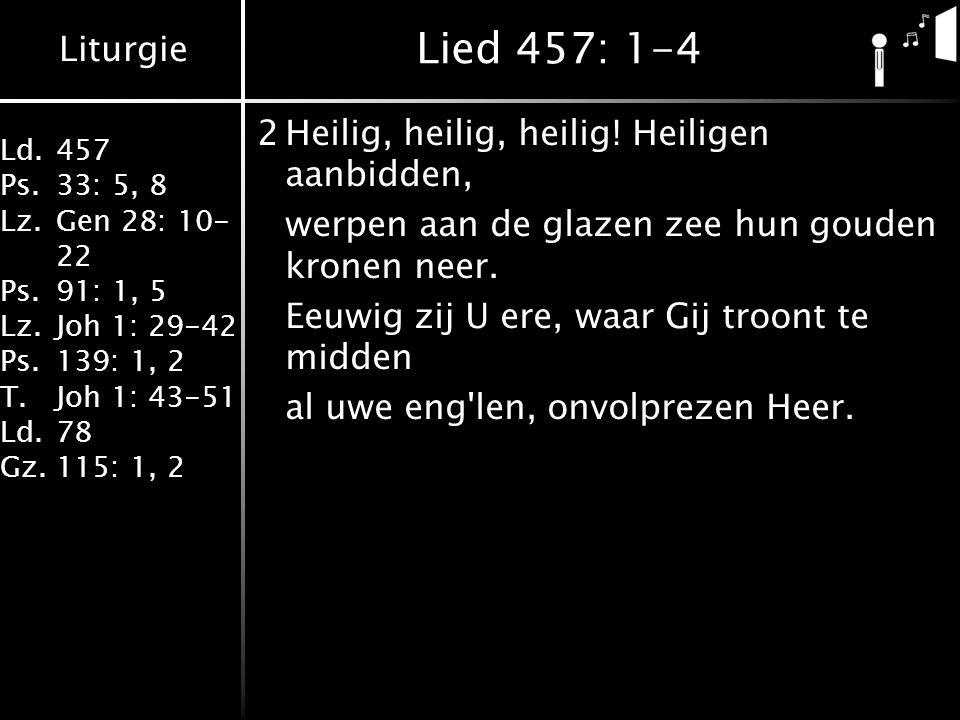 Liturgie Ld.457 Ps.33: 5, 8 Lz.Gen 28: 10- 22 Ps.91: 1, 5 Lz.Joh 1: 29-42 Ps.139: 1, 2 T.Joh 1: 43-51 Ld.78 Gz.115: 1, 2 Lied 457: 1-4 3Heilig, heilig, heilig.