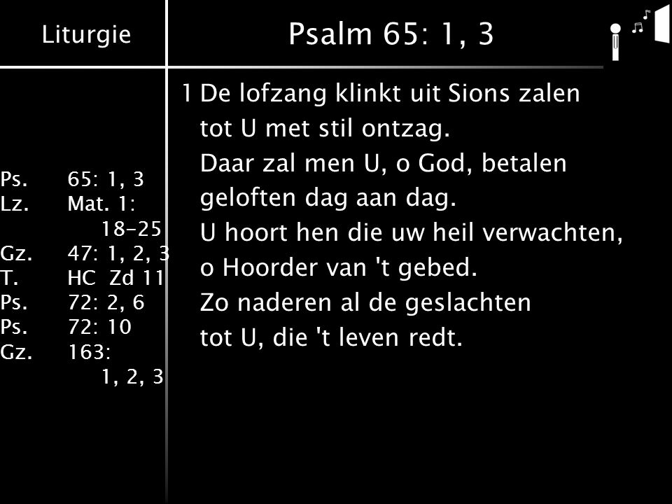 Liturgie Ps.65: 1, 3 Lz.Mat. 1: 18-25 Gz.47: 1, 2, 3 T.HC Zd 11 Ps.72: 2, 6 Ps.72: 10 Gz.163: 1, 2, 3 Psalm 65: 1, 3 1De lofzang klinkt uit Sions zale