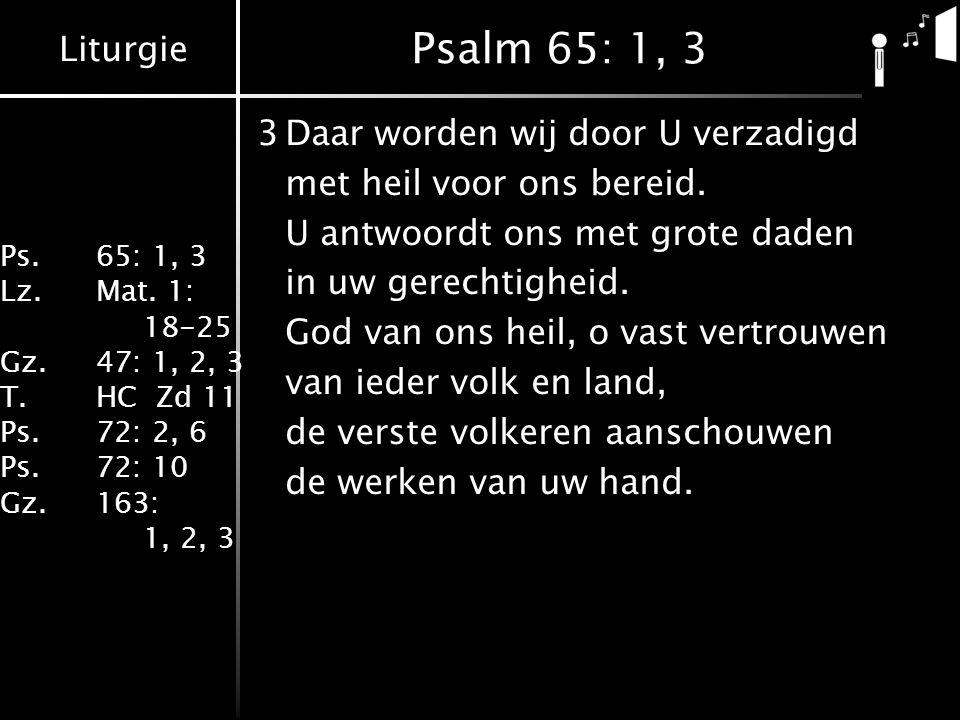 Liturgie Ps.65: 1, 3 Lz.Mat. 1: 18-25 Gz.47: 1, 2, 3 T.HC Zd 11 Ps.72: 2, 6 Ps.72: 10 Gz.163: 1, 2, 3 Psalm 65: 1, 3 3Daar worden wij door U verzadigd