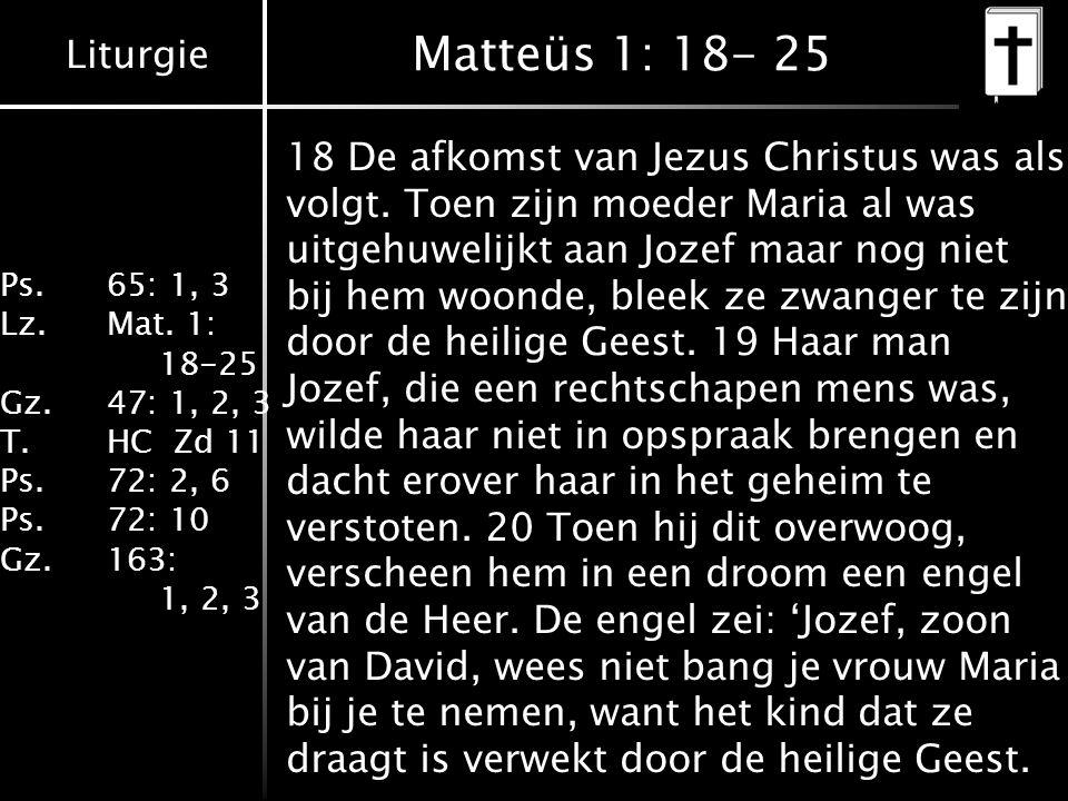 Liturgie Ps.65: 1, 3 Lz.Mat. 1: 18-25 Gz.47: 1, 2, 3 T.HC Zd 11 Ps.72: 2, 6 Ps.72: 10 Gz.163: 1, 2, 3 Matteüs 1: 18- 25 18 De afkomst van Jezus Christ