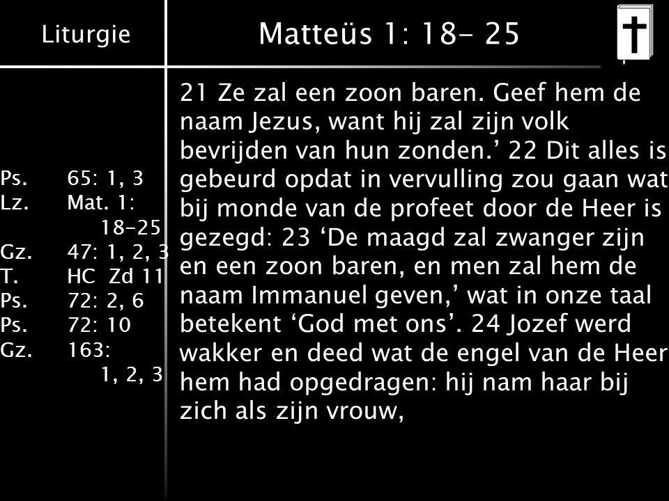 Liturgie Ps.65: 1, 3 Lz.Mat. 1: 18-25 Gz.47: 1, 2, 3 T.HC Zd 11 Ps.72: 2, 6 Ps.72: 10 Gz.163: 1, 2, 3 Matteüs 1: 18- 25 21 Ze zal een zoon baren. Geef