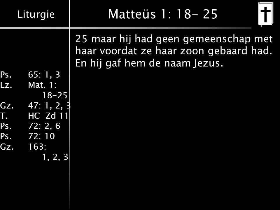 Liturgie Ps.65: 1, 3 Lz.Mat. 1: 18-25 Gz.47: 1, 2, 3 T.HC Zd 11 Ps.72: 2, 6 Ps.72: 10 Gz.163: 1, 2, 3 Matteüs 1: 18- 25 25 maar hij had geen gemeensch