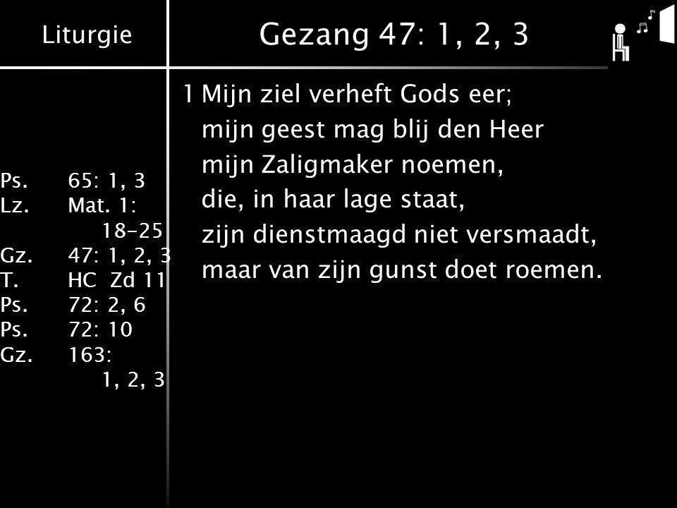 Liturgie Ps.65: 1, 3 Lz.Mat. 1: 18-25 Gz.47: 1, 2, 3 T.HC Zd 11 Ps.72: 2, 6 Ps.72: 10 Gz.163: 1, 2, 3 Gezang 47: 1, 2, 3 1Mijn ziel verheft Gods eer;