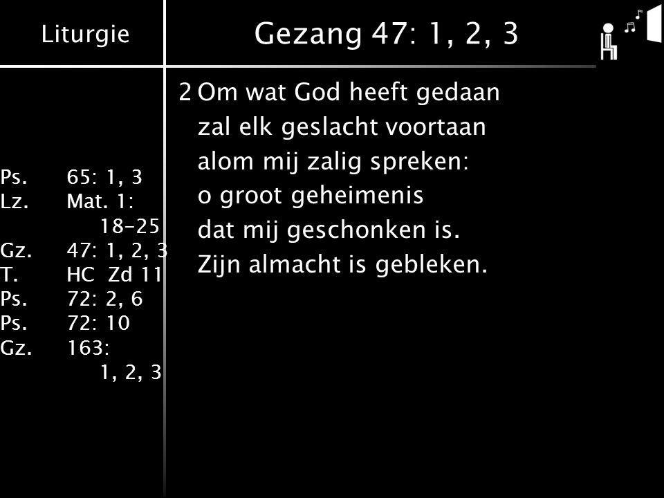 Liturgie Ps.65: 1, 3 Lz.Mat. 1: 18-25 Gz.47: 1, 2, 3 T.HC Zd 11 Ps.72: 2, 6 Ps.72: 10 Gz.163: 1, 2, 3 Gezang 47: 1, 2, 3 2Om wat God heeft gedaan zal