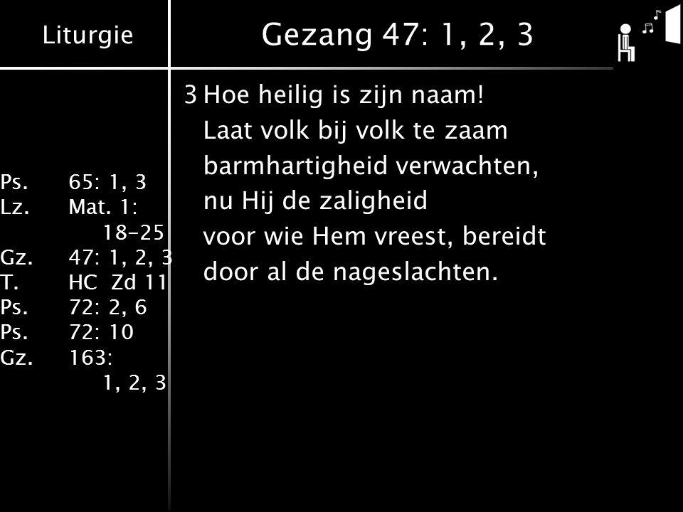 Liturgie Ps.65: 1, 3 Lz.Mat. 1: 18-25 Gz.47: 1, 2, 3 T.HC Zd 11 Ps.72: 2, 6 Ps.72: 10 Gz.163: 1, 2, 3 Gezang 47: 1, 2, 3 3Hoe heilig is zijn naam! Laa