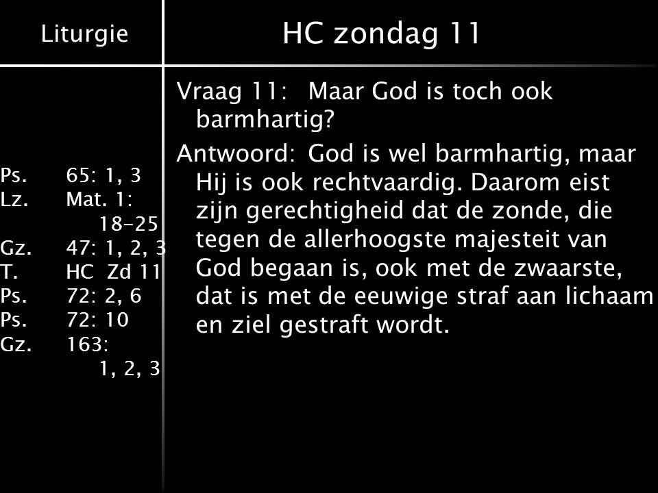 Liturgie Ps.65: 1, 3 Lz.Mat. 1: 18-25 Gz.47: 1, 2, 3 T.HC Zd 11 Ps.72: 2, 6 Ps.72: 10 Gz.163: 1, 2, 3 HC zondag 11 Vraag 11:Maar God is toch ook barmh
